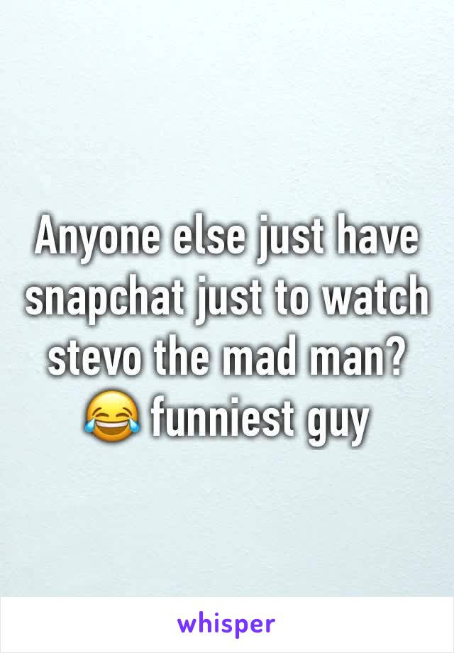 Anyone else just have snapchat just to watch stevo the mad man? 😂 funniest guy