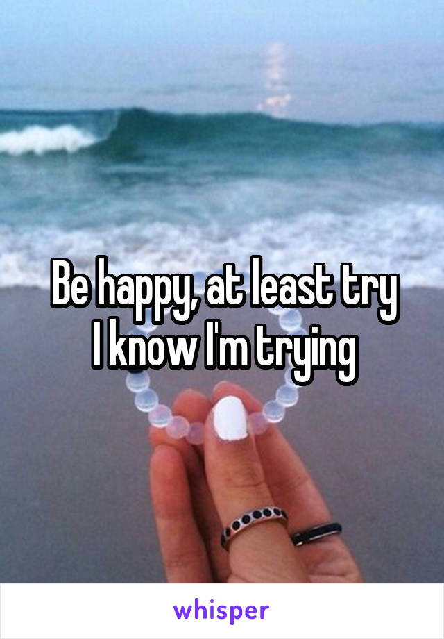 Be happy, at least try I know I'm trying
