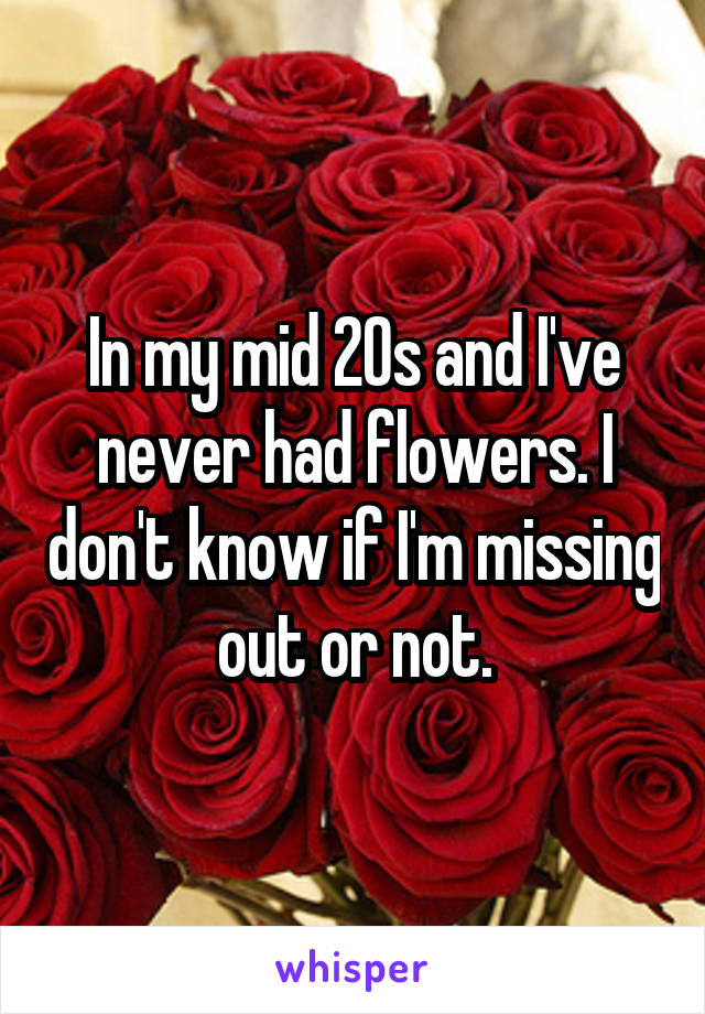 In my mid 20s and I've never had flowers. I don't know if I'm missing out or not.