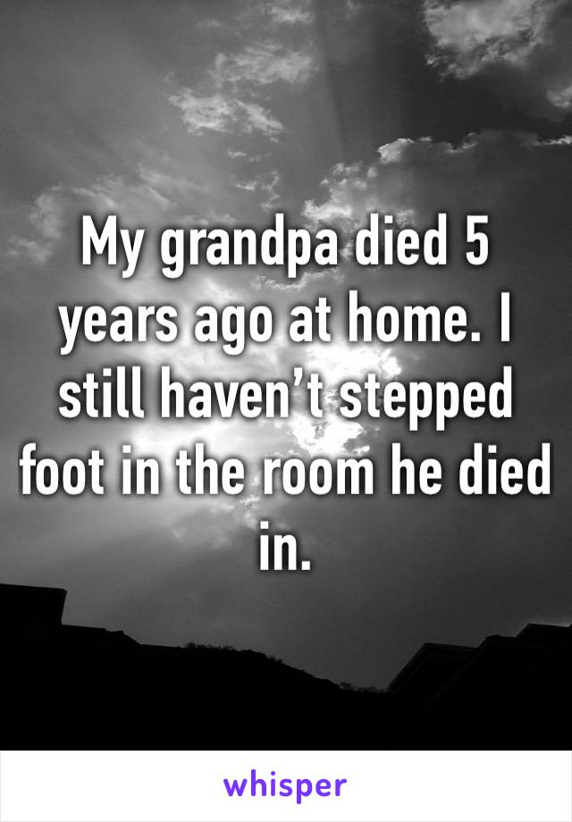 My grandpa died 5 years ago at home. I still haven't stepped foot in the room he died in.