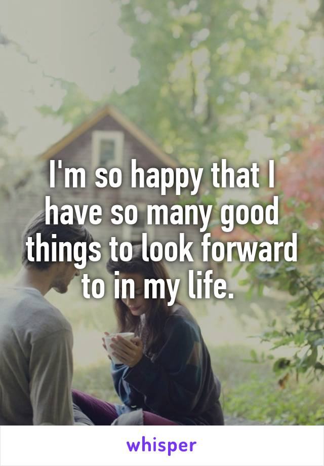 I'm so happy that I have so many good things to look forward to in my life.