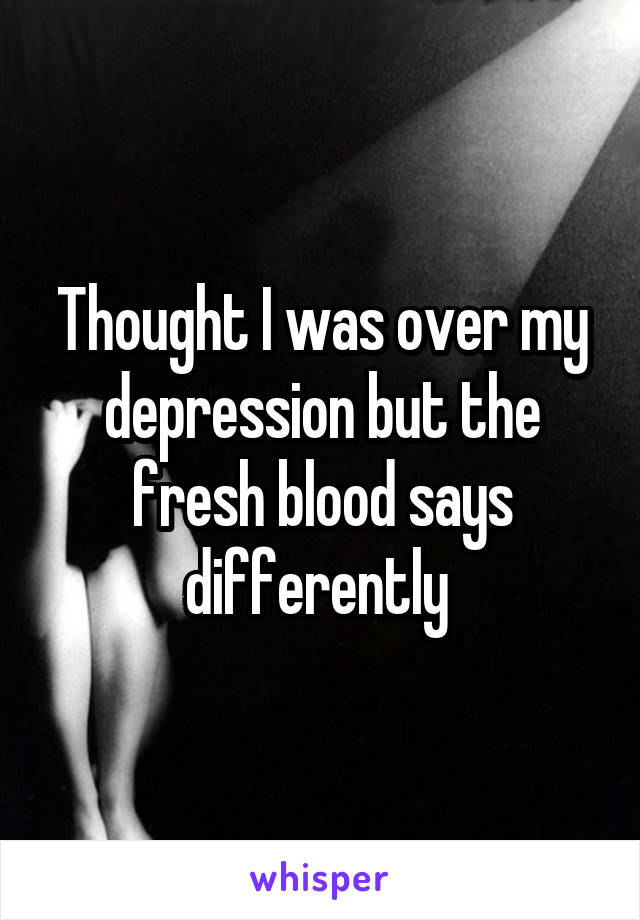 Thought I was over my depression but the fresh blood says differently