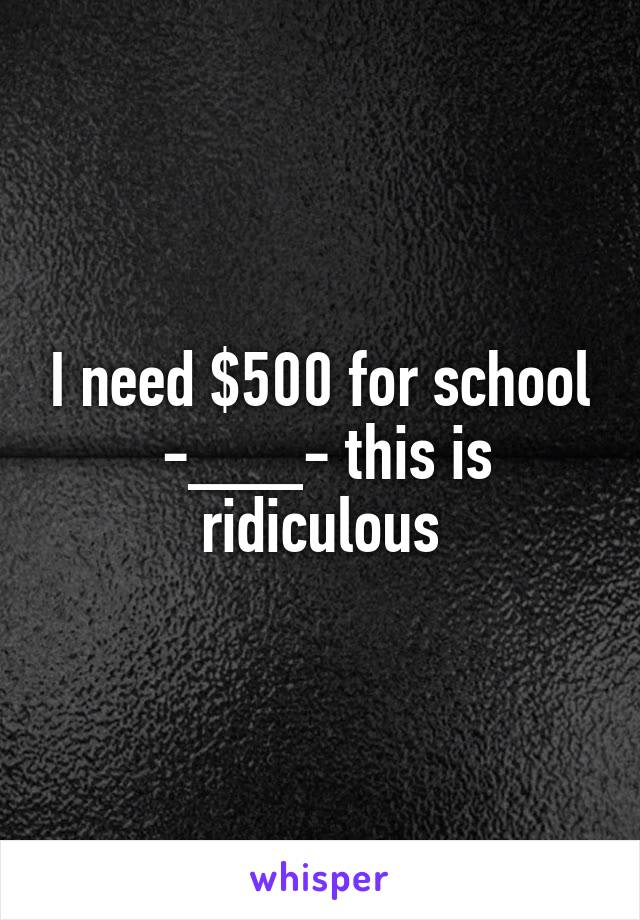 I need $500 for school  -___- this is ridiculous