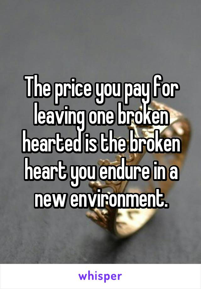 The price you pay for leaving one broken hearted is the broken heart you endure in a new environment.