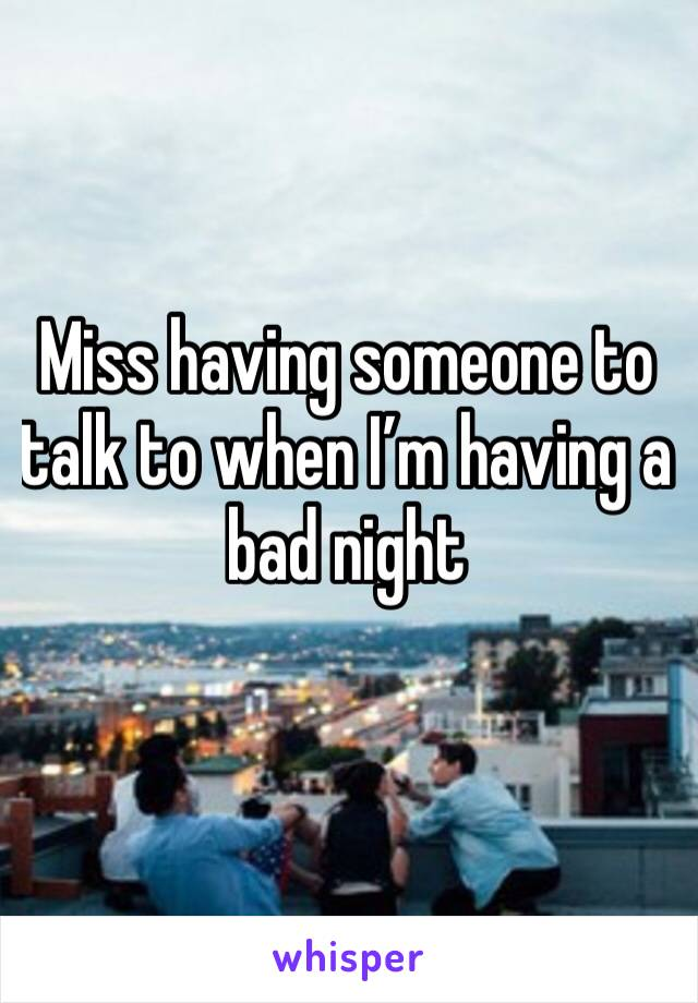 Miss having someone to talk to when I'm having a bad night