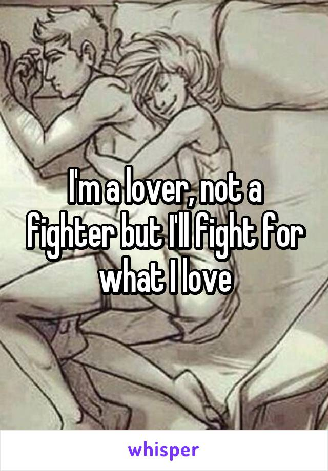 I'm a lover, not a fighter but I'll fight for what I love