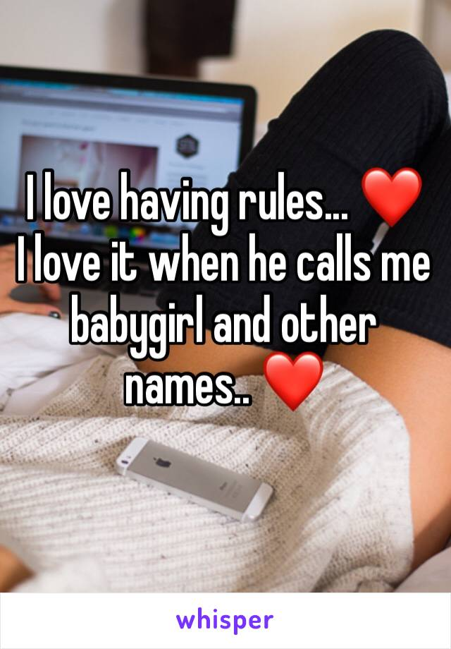 I love having rules... ❤️ I love it when he calls me babygirl and other names.. ❤️