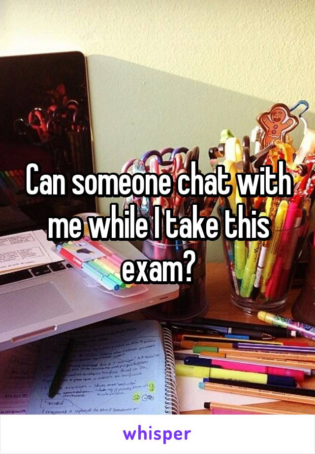Can someone chat with me while I take this exam?