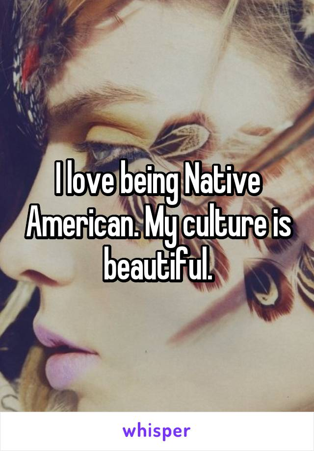 I love being Native American. My culture is beautiful.