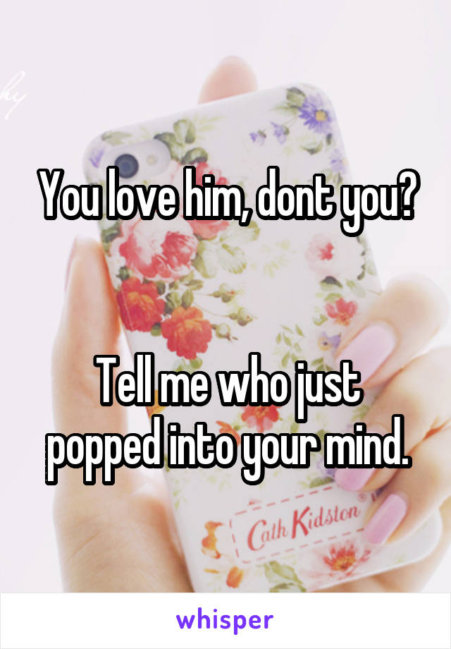 You love him, dont you?   Tell me who just popped into your mind.