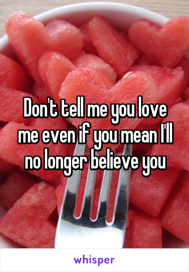 Don't tell me you love me even if you mean I'll no longer believe you