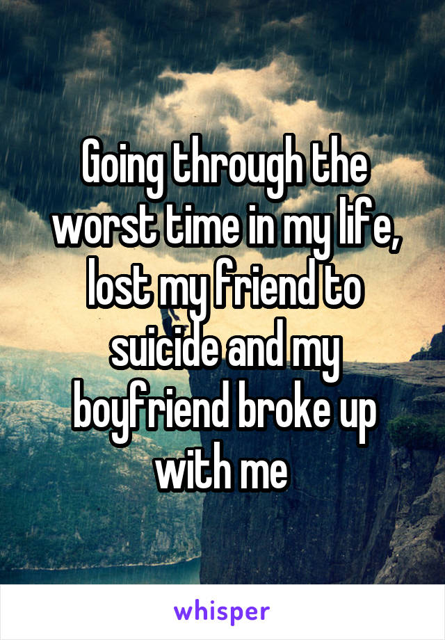 Going through the worst time in my life, lost my friend to suicide and my boyfriend broke up with me