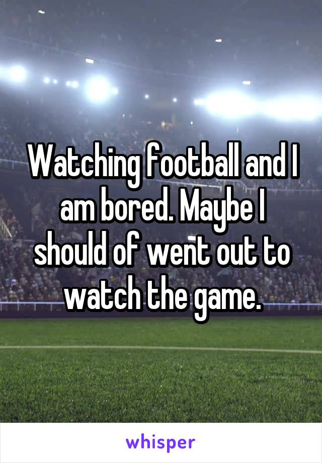 Watching football and I am bored. Maybe I should of went out to watch the game.