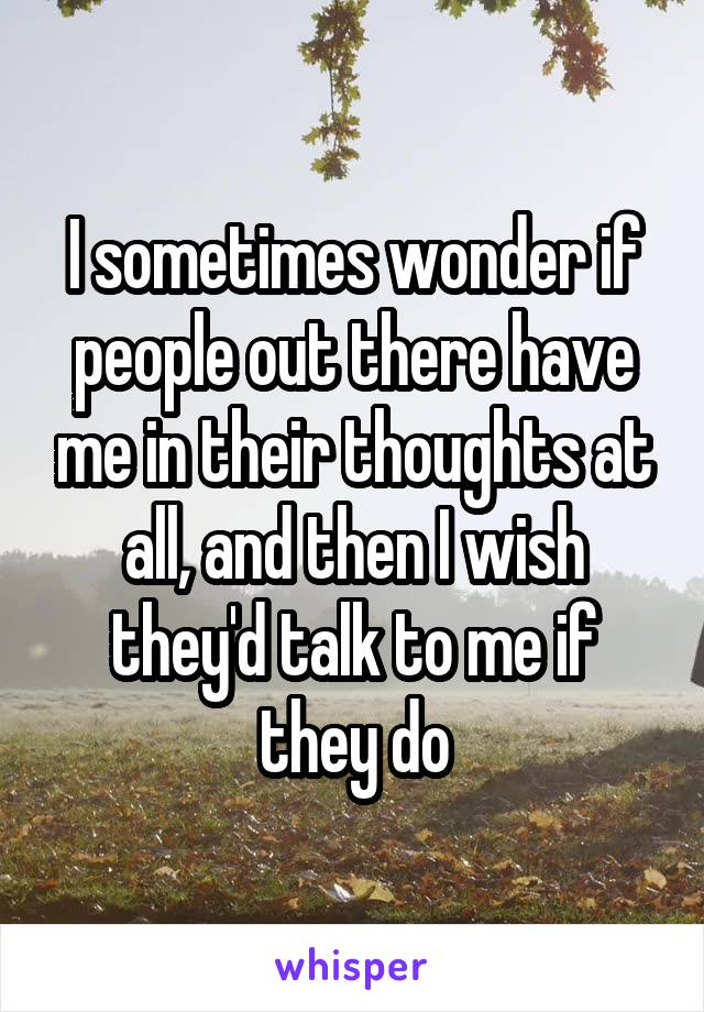 I sometimes wonder if people out there have me in their thoughts at all, and then I wish they'd talk to me if they do