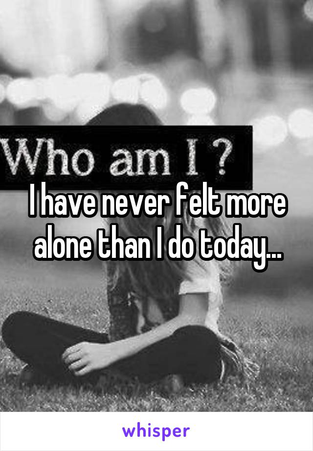 I have never felt more alone than I do today...