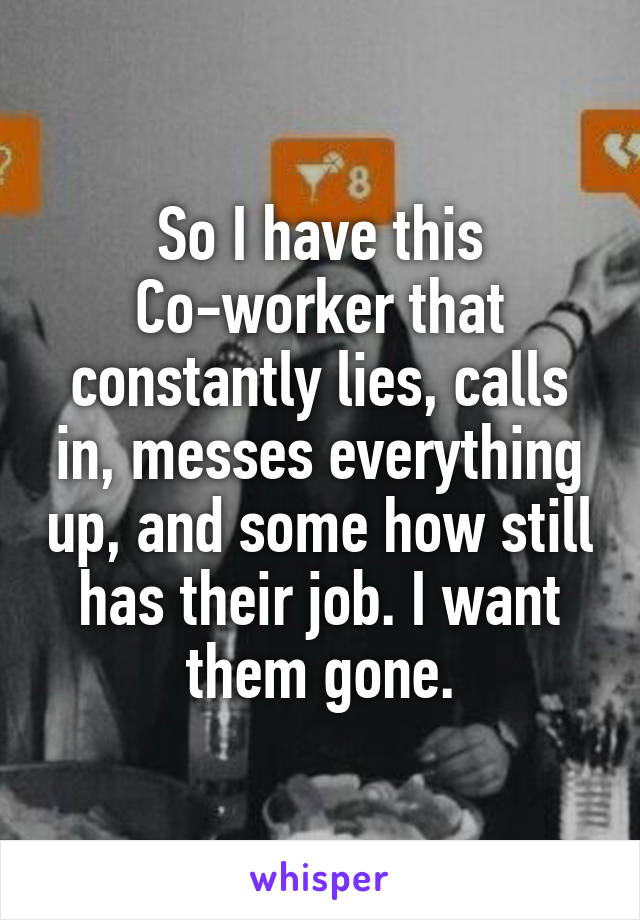 So I have this Co-worker that constantly lies, calls in, messes everything up, and some how still has their job. I want them gone.