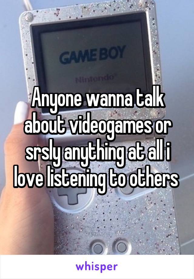 Anyone wanna talk about videogames or srsly anything at all i love listening to others