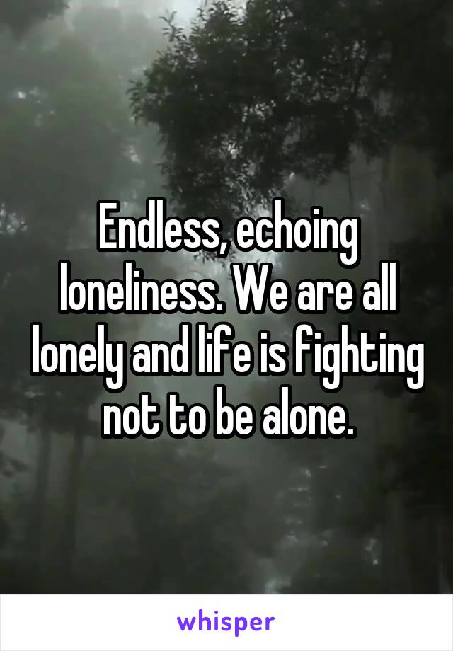 Endless, echoing loneliness. We are all lonely and life is fighting not to be alone.