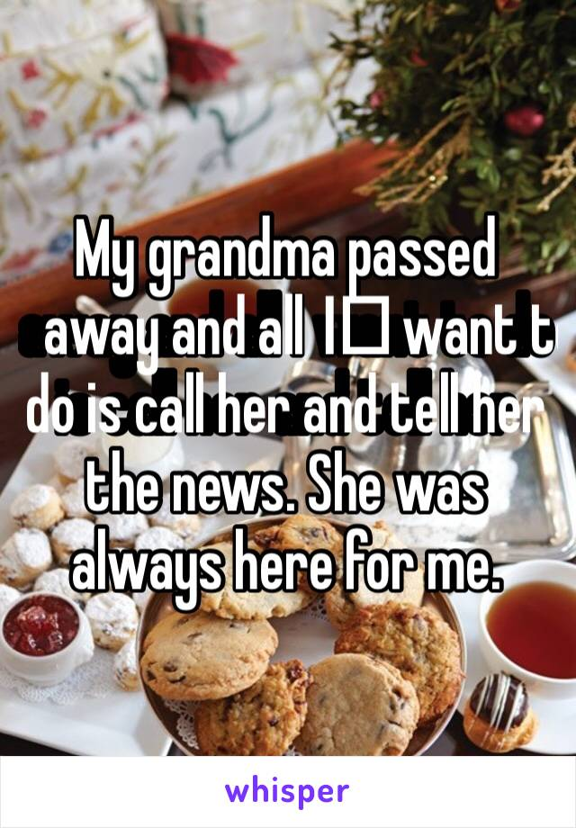 My grandma passed away and all I️ want to do is call her and tell her the news. She was always here for me.