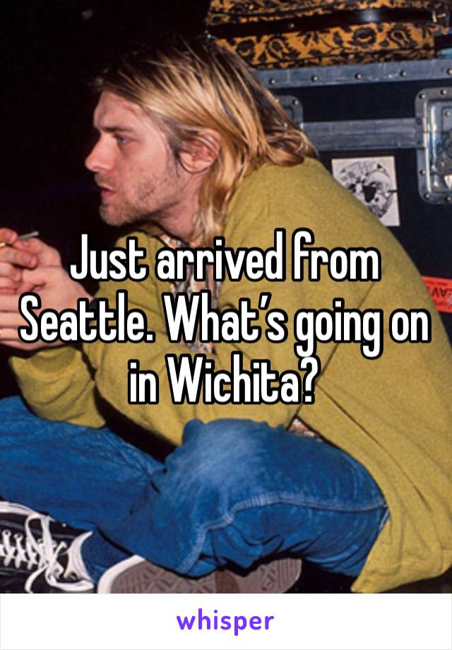 Just arrived from Seattle. What's going on in Wichita?