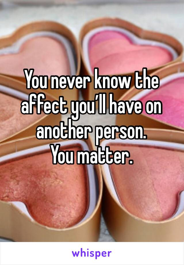 You never know the affect you'll have on another person.  You matter.