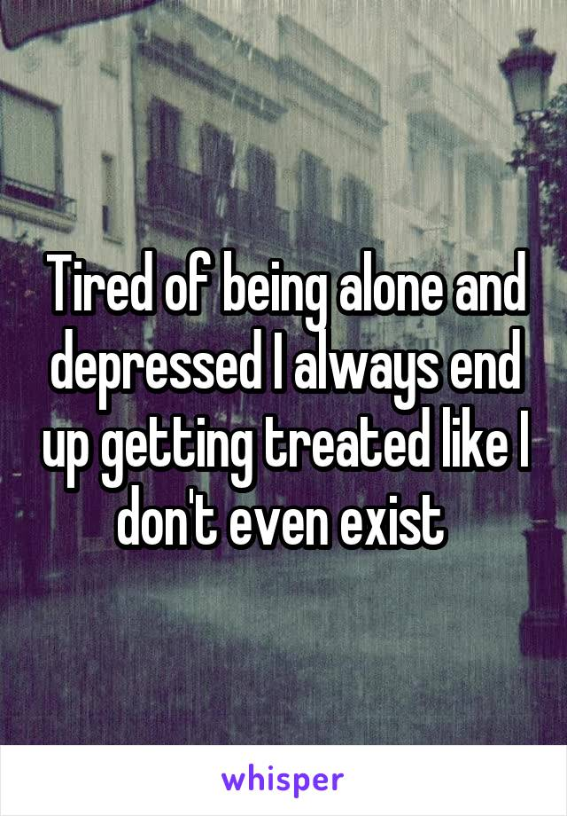 Tired of being alone and depressed I always end up getting treated like I don't even exist