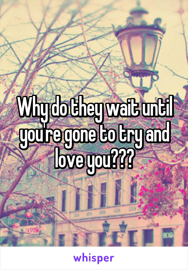 Why do they wait until you're gone to try and love you???