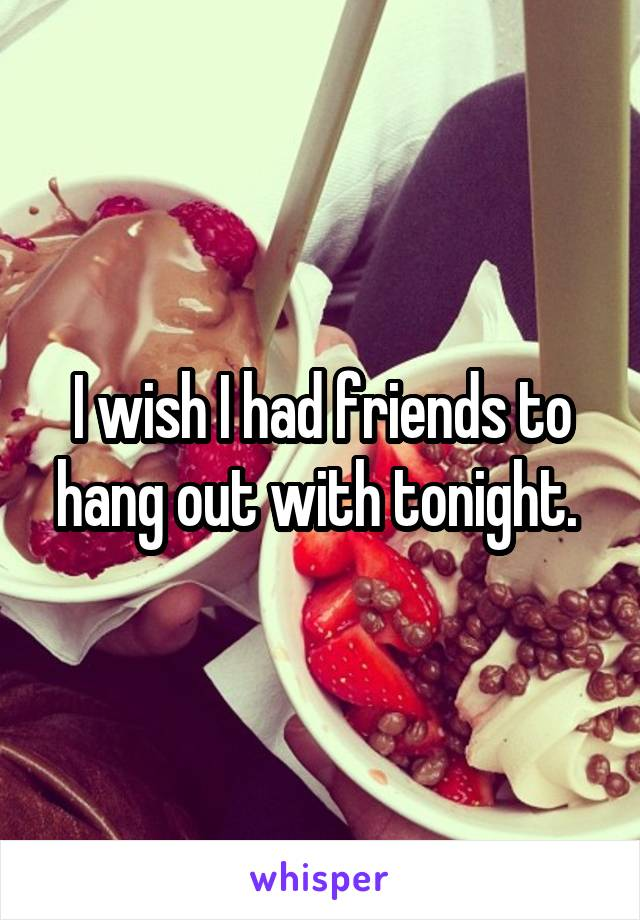 I wish I had friends to hang out with tonight.