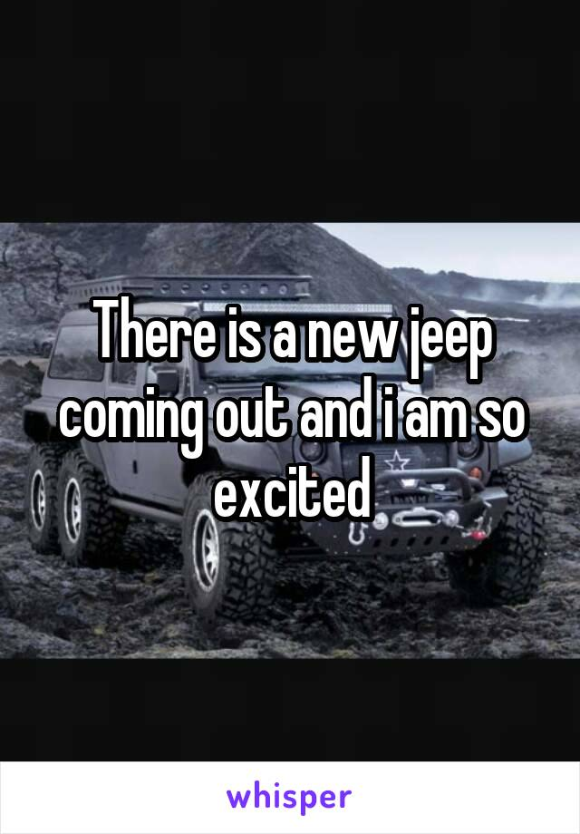 There is a new jeep coming out and i am so excited