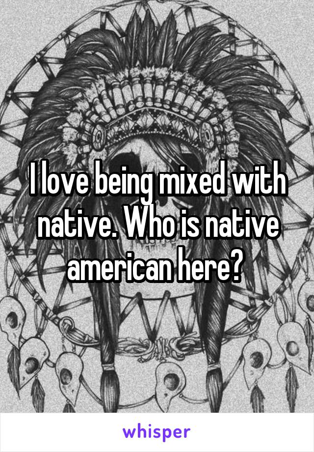 I love being mixed with native. Who is native american here?
