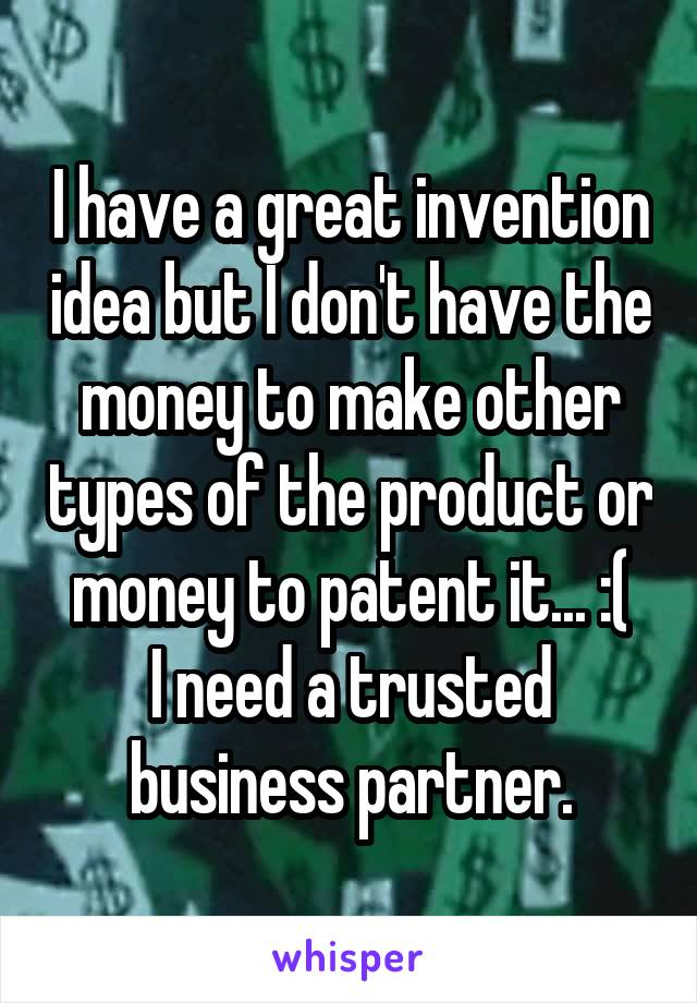 I have a great invention idea but I don't have the money to make other types of the product or money to patent it... :( I need a trusted business partner.