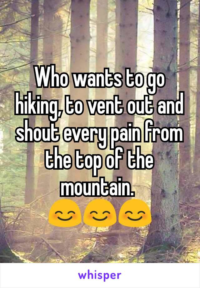 Who wants to go hiking, to vent out and shout every pain from the top of the mountain.  😊😊😊