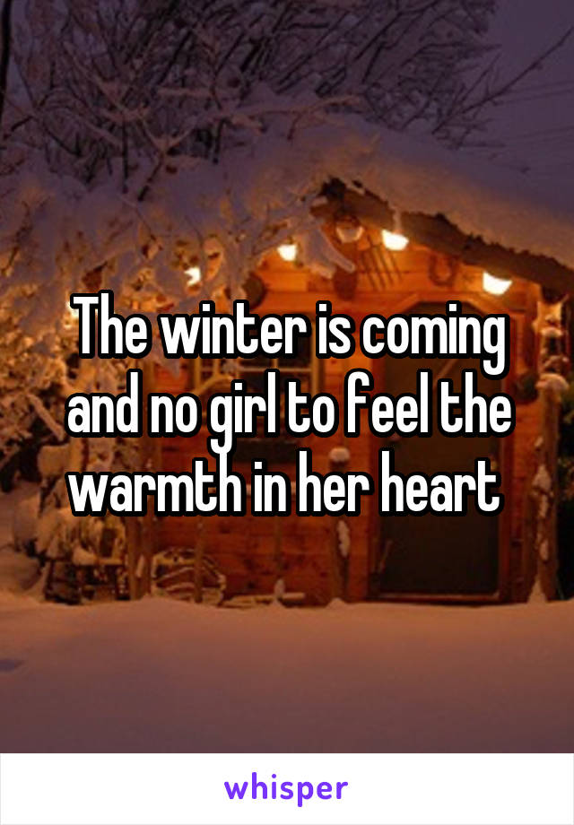 The winter is coming and no girl to feel the warmth in her heart