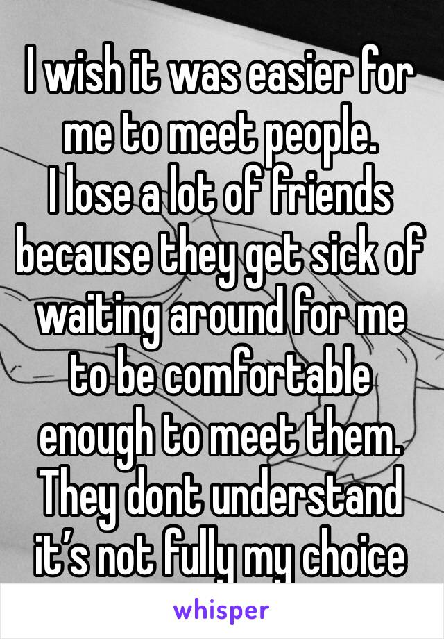 I wish it was easier for me to meet people.  I lose a lot of friends because they get sick of waiting around for me to be comfortable enough to meet them. They dont understand it's not fully my choice