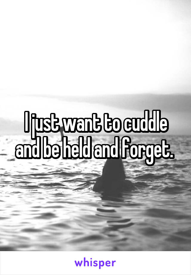 I just want to cuddle and be held and forget.