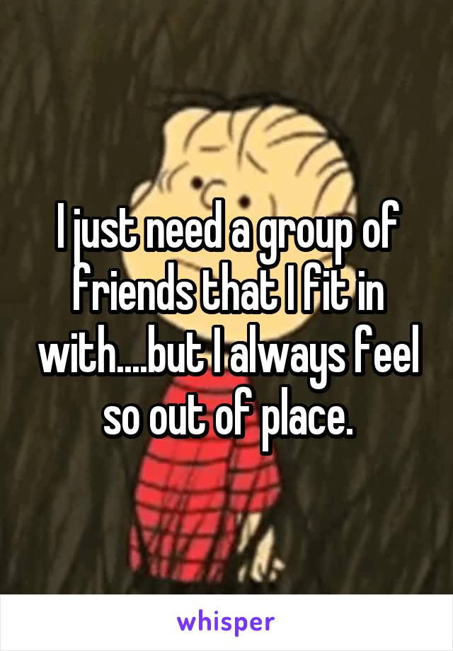 I just need a group of friends that I fit in with....but I always feel so out of place.