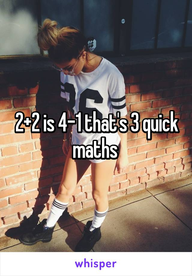 2+2 is 4-1 that's 3 quick maths