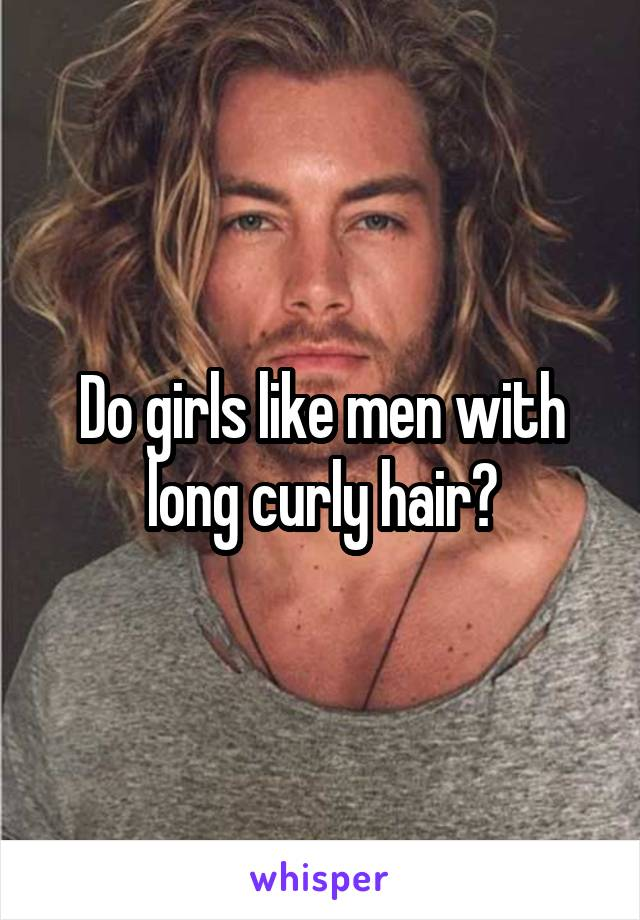 Do girls like men with long curly hair?