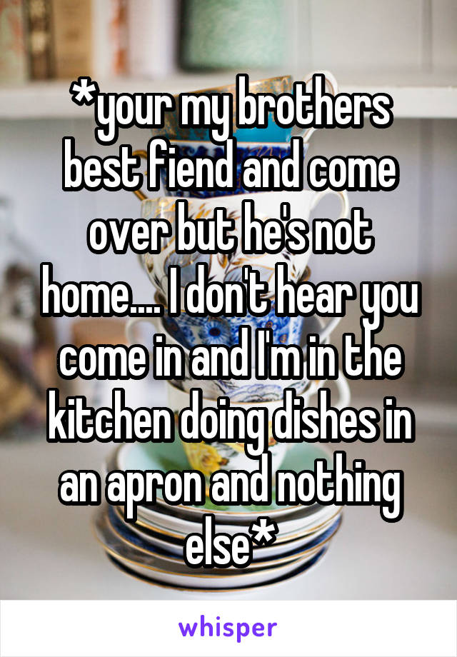 *your my brothers best fiend and come over but he's not home.... I don't hear you come in and I'm in the kitchen doing dishes in an apron and nothing else*