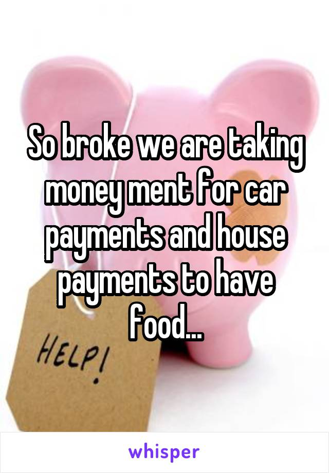 So broke we are taking money ment for car payments and house payments to have food...