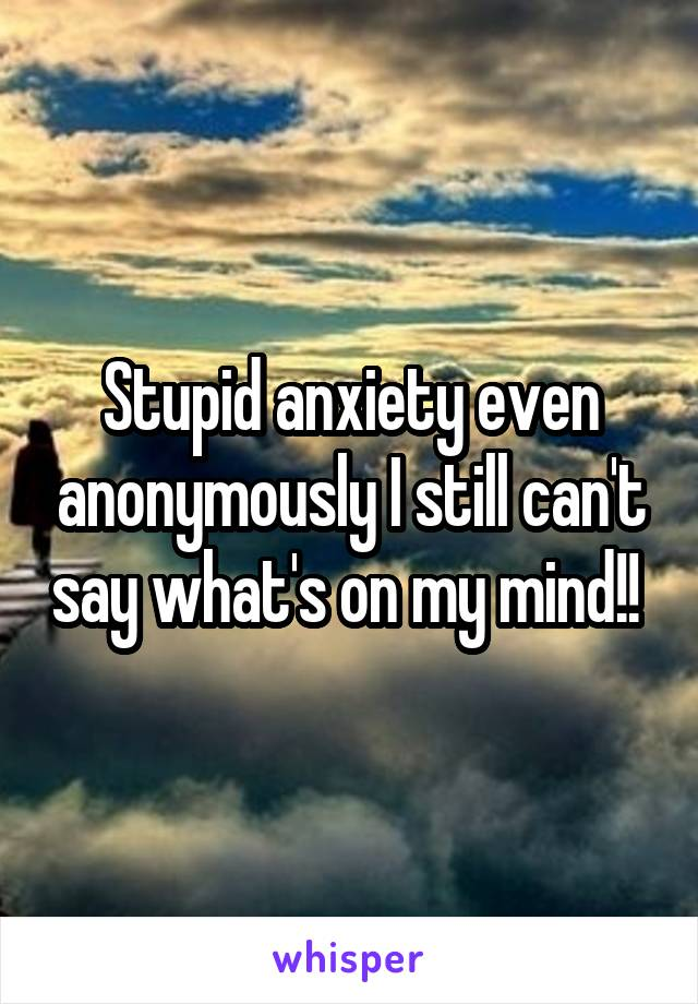 Stupid anxiety even anonymously I still can't say what's on my mind!!