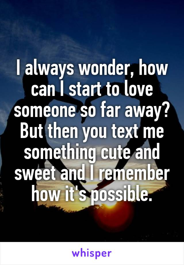 I always wonder, how can I start to love someone so far away? But then you text me something cute and sweet and I remember how it's possible.