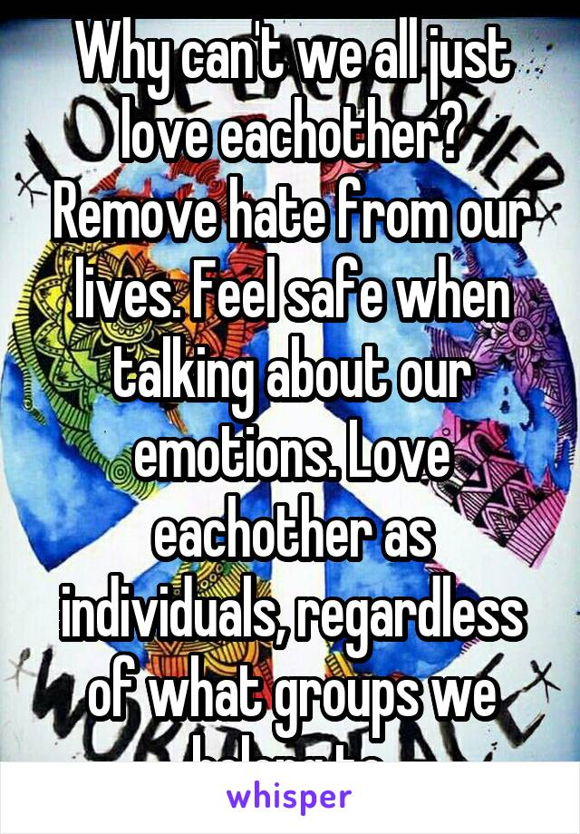 Why can't we all just love eachother? Remove hate from our lives. Feel safe when talking about our emotions. Love eachother as individuals, regardless of what groups we belong to.