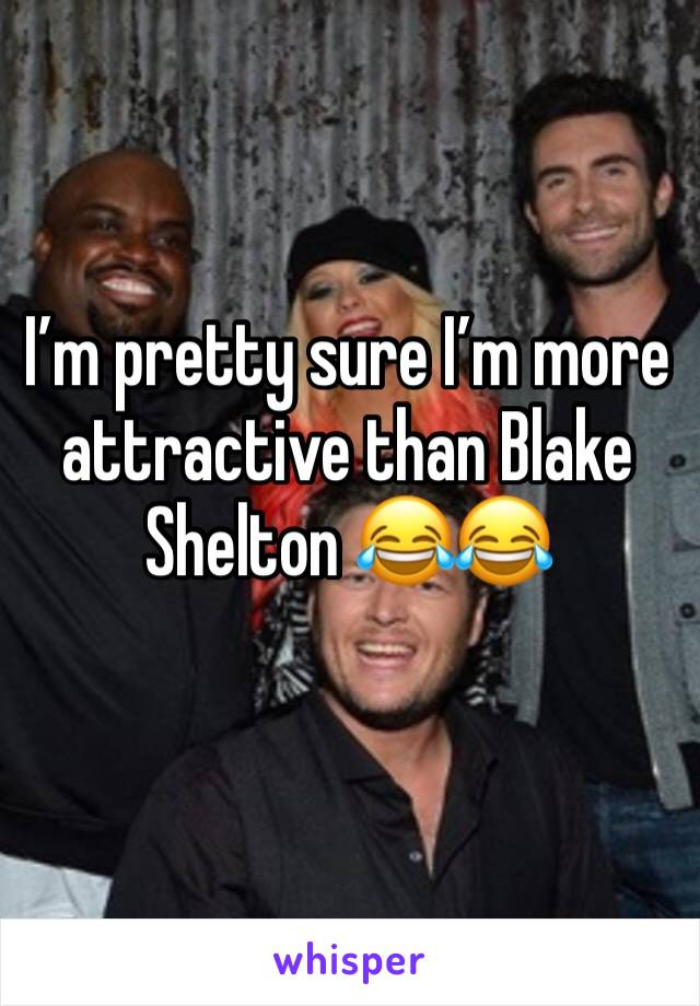 I'm pretty sure I'm more attractive than Blake Shelton 😂😂