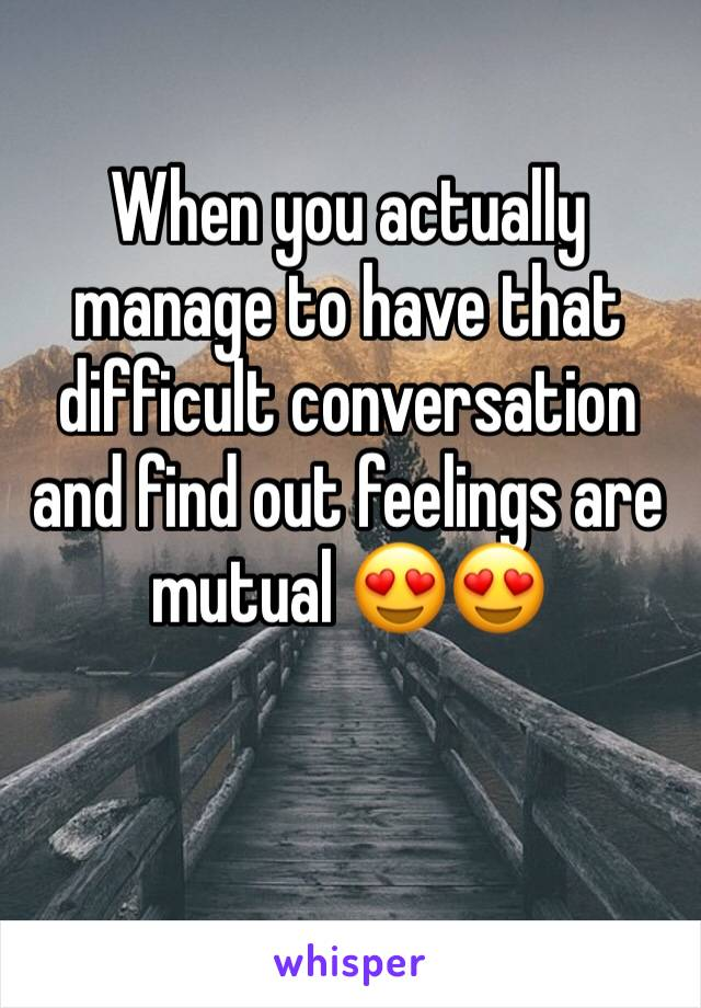 When you actually manage to have that difficult conversation and find out feelings are mutual 😍😍