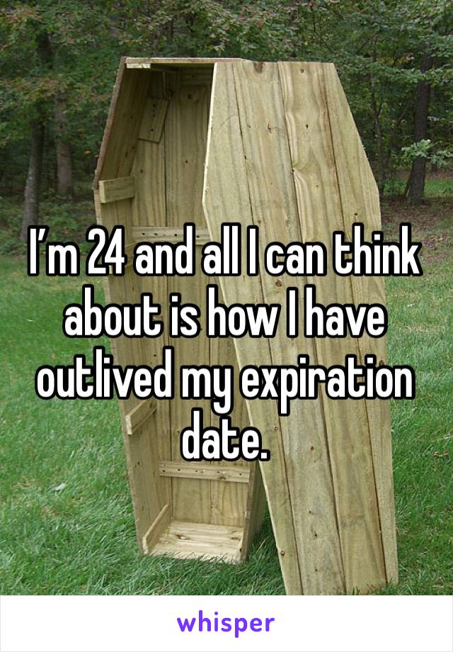 I'm 24 and all I can think about is how I have outlived my expiration date.