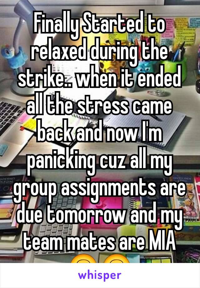 Finally Started to relaxed during the strike.. when it ended all the stress came back and now I'm panicking cuz all my group assignments are due tomorrow and my team mates are MIA 🙃🙃