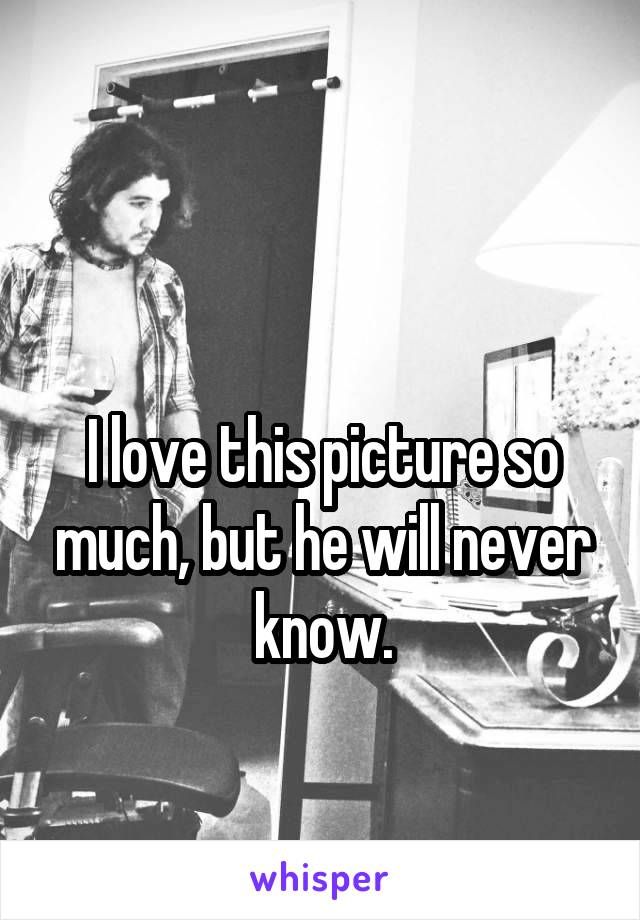 I love this picture so much, but he will never know.
