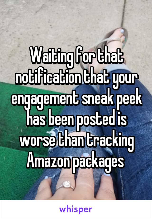 Waiting for that notification that your engagement sneak peek has been posted is worse than tracking Amazon packages
