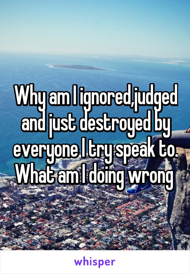 Why am I ignored,judged and just destroyed by everyone I try speak to. What am I doing wrong